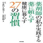 薬剤師の私が実践する 薬に頼らず健康に暮らす27の習慣 宇多川 久美子 (著), 安保 徹 (監修)
