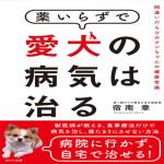 薬いらずで愛犬の病気は治る~間違いだらけのワンちゃんの健康常識  宿南 章 (著)