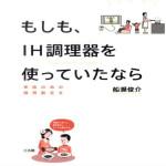 もしも、IH調理器を使っていたなら 家族の命の損得勘定を  船瀬俊介(著)