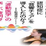 なぜ中国は認知症に「音響チェア」を導入したのか?――「波動医学」の新しい夜明け 船瀬俊介  (著)